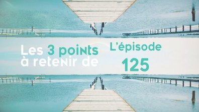Les 3 points à retenir de l'épisode 125