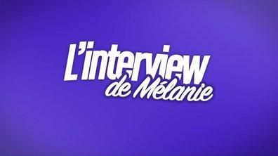 EXCLU : Interview bilan de Mélanie