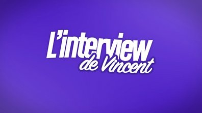 EXCLU : Interview bilan de Vincent